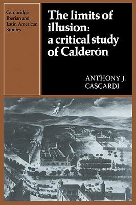 The Limits of Illusion: A Critical Study of Calderon - Cascardi, Anthony J.