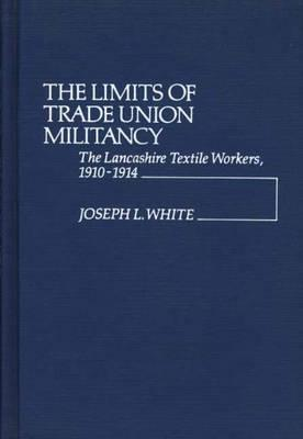The Limits of Trade Union Militancy: The Lancashire Textile Workers, 1910-1914 - White, Joseph L, and Unknown