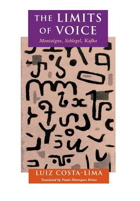 The Limits of Voice: Montaigne, Schlegel, Kafka - Costa-Lima, Luiz, and Britto, Paulo Henriques (Translated by)