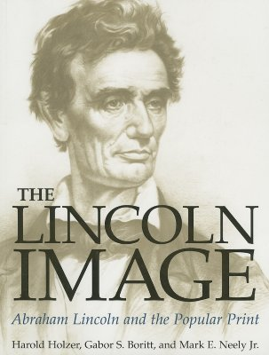 The Lincoln Image: Abraham Lincoln and the Popular Print - Holzer, Harold, and Boritt, Gabor S, and Neely Jr, Mark E