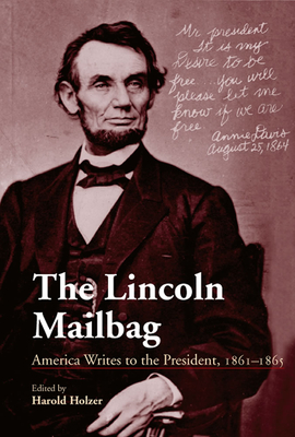 The Lincoln Mailbag: America Writes to the President, 1861-1865 - Holzer, Harold (Editor)