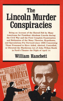The Lincoln Murder Conspiracies: Being an Account of the Hatred Felt by Many Americans for President Abraham Lincoln During the Civil War and the First Complete Examination and Refutation of the Many Theories, Hypotheses, and Speculations Put Forward... - Hanchett, William