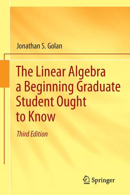 The Linear Algebra a Beginning Graduate Student Ought to Know - Golan, Jonathan S