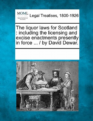 The Liquor Laws for Scotland: Including the Licensing and Excise Enactments Presently in Force ... / By David Dewar. - Multiple Contributors (Creator)