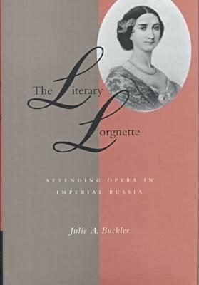 The Literary Lorgnette: Attending Opera in Imperial Russia - Buckler, Julie A