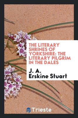 The Literary Shrines of Yorkshire: The Literary Pilgrim in the Dales - Stuart, J a Erskine