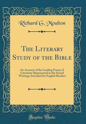 The Literary Study of the Bible: An Account of the Leading Forms of Literature Represented in the Sacred Writings; Intended for English Readers (Classic Reprint) - Moulton, Richard G