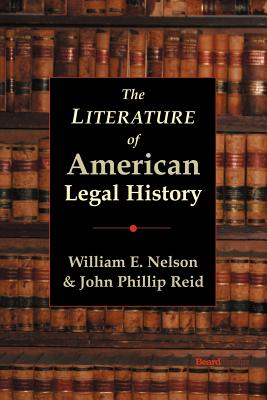 The Literature of American Legal History - Nelson, William E, and Reid, John Phillip