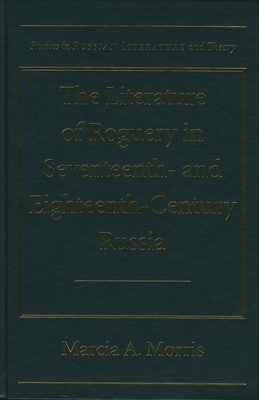 The Literature of Roguery in Seventeenth and Eighteenth Century Russia - Morris, Marcia A