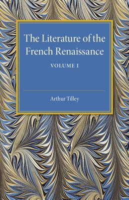 The Literature of the French Renaissance - Tilley, Arthur
