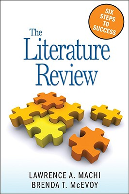 The Literature Review: Six Steps to Success - Machi, Lawrence A, Dr., and McEvoy, Brenda T