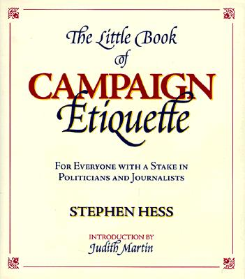 The Little Book of Campaign Etiquette: For Everyone with a Stake in Politicians and Journalists - Hess, Stephen, and Martin, Judith (Introduction by)