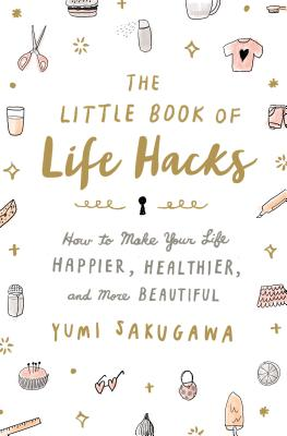 The Little Book of Life Hacks: How to Make Your Life Happier, Healthier, and More Beautiful -