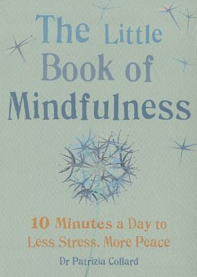 The Little Book of Mindfulness: 10 minutes a day to less stress, more peace - Collard, Patrizia, Dr.