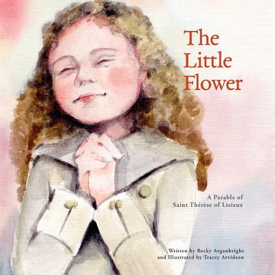 The Little Flower: A Parable of Saint Therese of Lisieux - Arganbright, Becky B