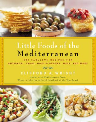 The Little Foods of the Mediterranean: 500 Fabulous Recipes for Antipasti, Tapas, Hors d'Oeuvre, Meze, and More - Wright, Clifford