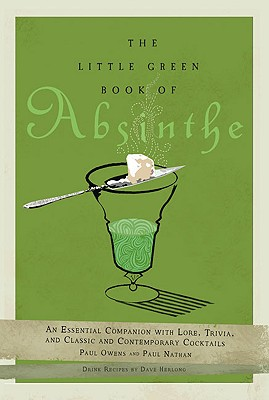 The Little Green Book of Absinthe: An Essential Companion with Lore, Trivia, and Classic and Contemporary Cocktails - Owens, Paul, and Nathan, Paul, and Herlong, Dave (Contributions by)