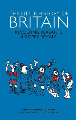 The Little History of Britain: Revolting Peasants, Frilly Nobility & Ropey Royals - Newkey-Burden, Chas, and Husband, Tony (Illustrator)