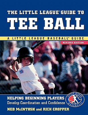 The Little League Guide to Tee Ball: Helping Beginning Players Develop Coordination and Confidence - McIntosh, Ned, and Cropper, Rich