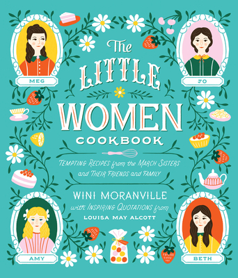 The Little Women Cookbook: Tempting Recipes from the March Sisters and Their Friends and Family - Moranville, Wini, and Alcott, Louisa May