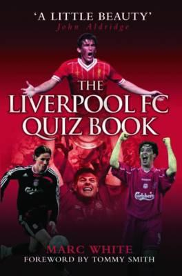 The Liverpool FC Quiz Book - White, Marc (Compiled by), and Smith, Tommy (Foreword by)