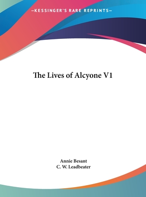 The Lives of Alcyone V1 - Besant, Annie Wood, and Leadbeater, C W