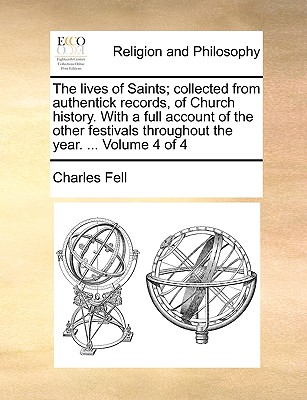 The Lives of Saints; Collected from Authentick Records, of Church History. with a Full Account of the Other Festivals Throughout the Year. ... Volume 4 of 4 - Fell, Charles