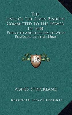 The Lives of the Seven Bishops Committed to the Tower in 1688: Enriched and Illustrated with Personal Letters (1866) - Strickland, Agnes