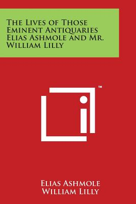 The Lives of Those Eminent Antiquaries Elias Ashmole and Mr. William Lilly - Ashmole, Elias, and Lilly, William