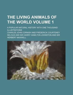 The Living Animals of the World Volume 1; A Popular Natural History with One Thousand Illustrations - Cornish, Charles John