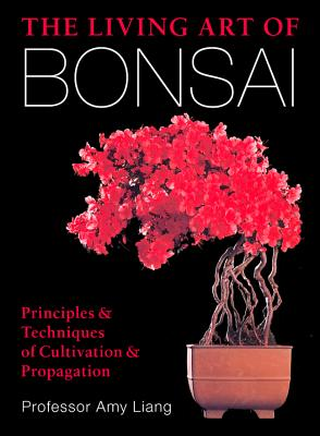 The Living Art of Bonsai: Principles & Techniques of Cultivation & Propagation - Liang, Amy