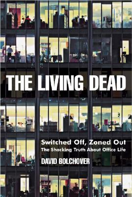 The Living Dead: Switched Off, Zoned Out - The Shocking Truth about Office Life - Bolchover, David