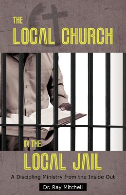 The Local Church in the Local Jail: A Discipling Ministry from the Inside Out - Mitchell, Ray, Dr.