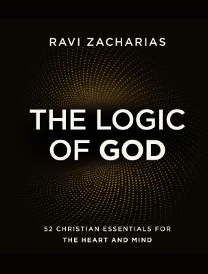 The Logic of God: 52 Christian Essentials for the Heart and Mind - Zacharias, Ravi