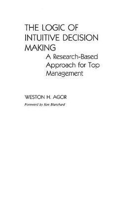 The Logic of Intuitive Decision Making: A Research-Based Approach for Top Management - Agor, Weston