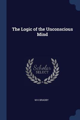 The Logic of the Unconscious Mind - Bradby, M K