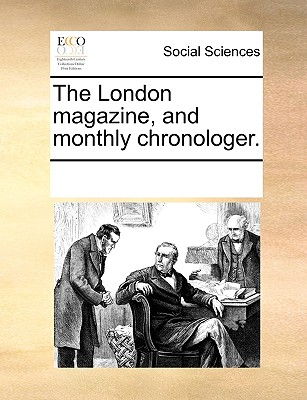 The London Magazine, and Monthly Chronologer. - Multiple Contributors, See Notes