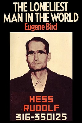 The Loneliest Man in the World the Inside Story of the Thirty Year Imprisonment of Rudolf Hess - Bird, Eugene K, and Sloan, Sam (Foreword by)
