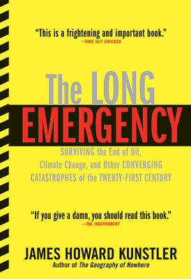 The Long Emergency: Surviving the End of Oil, Climate Change, and Other Converging Catastrophes of the Twenty-First Cent - Kunstler, James Howard, and Kunstler, James Howard (Afterword by)