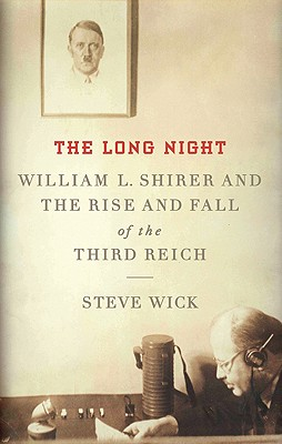 The Long Night: William L. Shirer and the Rise and Fall of the Third Reich - Wick, Steve