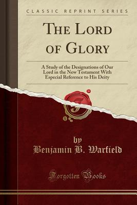 The Lord of Glory: A Study of the Designations of Our Lord in the New Testament with Especial Reference to His Deity (Classic Reprint) - Warfield, Benjamin B