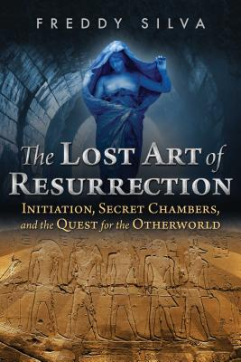The Lost Art of Resurrection: Initiation, Secret Chambers, and the Quest for the Otherworld - Silva, Freddy