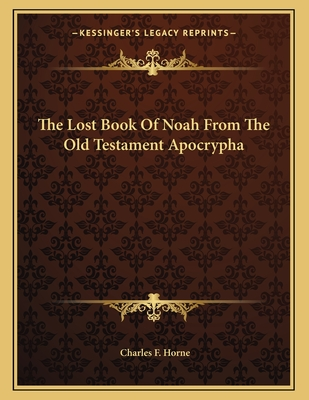 The Lost Book of Noah from the Old Testament Apocrypha - Horne, Charles F (Editor)