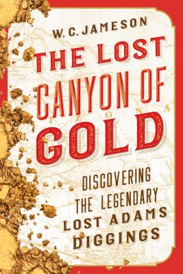 The Lost Canyon of Gold: The Discovery of the Legendary Lost Adams Diggings - Jameson, W C