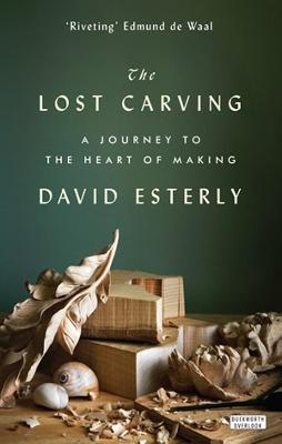 The Lost Carving: A Journey to the Heart of Making - Esterly, David