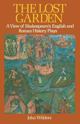 The Lost Garden: A View of Shakespeare's English and Roman History Plays - Wilders, John