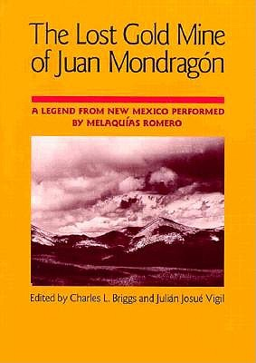 The Lost Gold Mine of Juan Mondragon: A Legend from New Mexico Performed by Melaquias Romero - Briggs, Charles L (Editor)