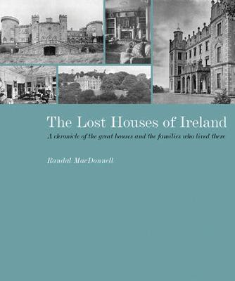 The Lost Houses of Ireland: A Chronicle of the Great Houses and the Families Who Lived There - MacDonnell, Randal