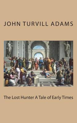 The Lost Hunter a Tale of Early Times - Adams, John Turvill