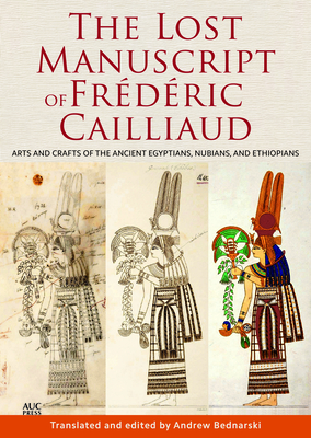 The Lost Manuscript of Frederic Cailliaud: Arts and Crafts of the Ancient Egyptians, Nubians, and Ethiopians - Bednarski, Andrew (Translated by)